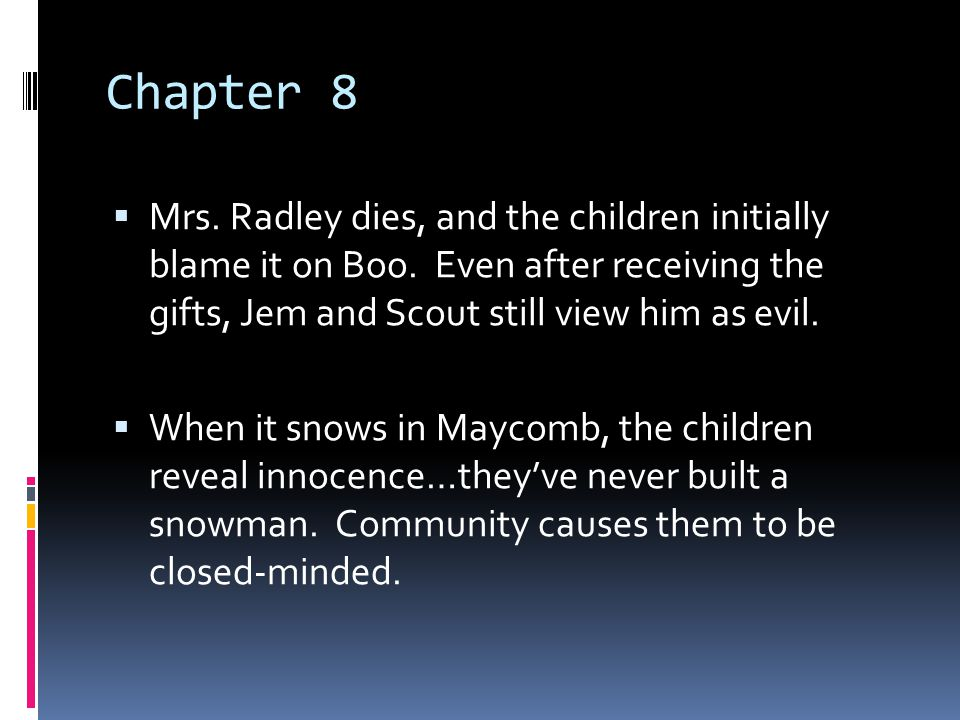 Chapter 8 Mrs. Radley dies, and the children initially blame it on Boo. Even after receiving the gifts, Jem and Scout still view him as evil.