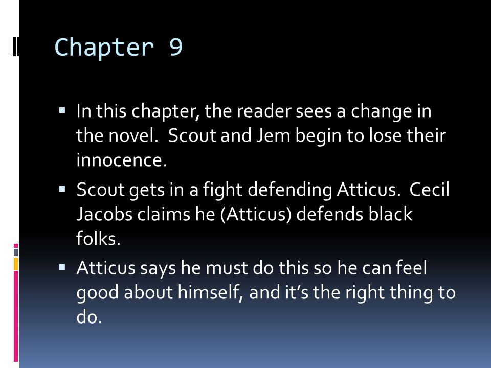 Chapter 9 In this chapter, the reader sees a change in the novel. Scout and Jem begin to lose their innocence.