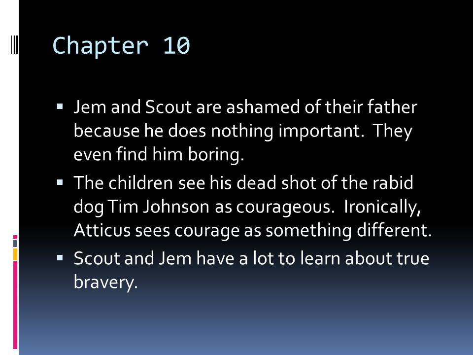 Chapter 10 Jem and Scout are ashamed of their father because he does nothing important. They even find him boring.