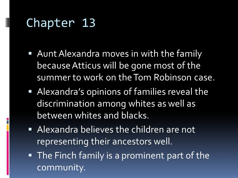 Chapter 13 Aunt Alexandra moves in with the family because Atticus will be gone most of the summer to work on the Tom Robinson case.