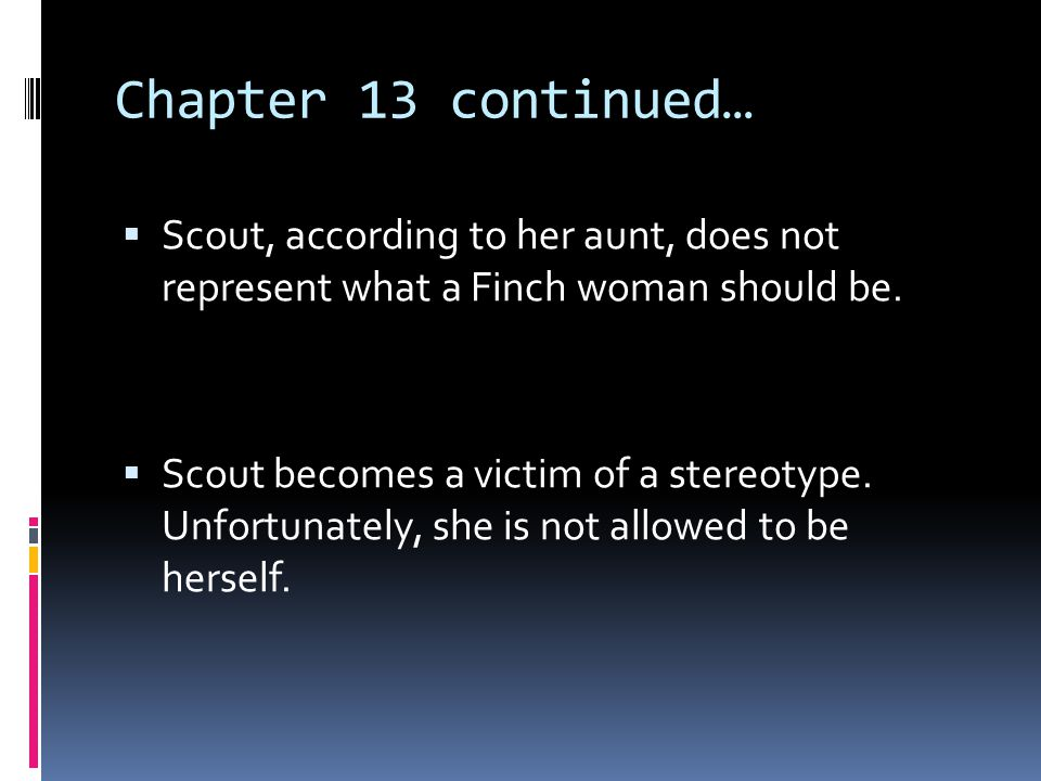 Chapter 13 continued… Scout, according to her aunt, does not represent what a Finch woman should be.