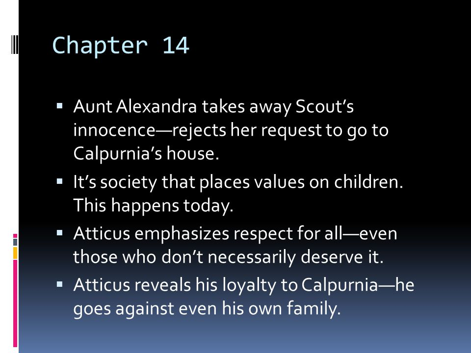 Chapter 14 Aunt Alexandra takes away Scout's innocence—rejects her request to go to Calpurnia's house.