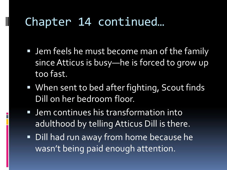 Chapter 14 continued… Jem feels he must become man of the family since Atticus is busy—he is forced to grow up too fast.