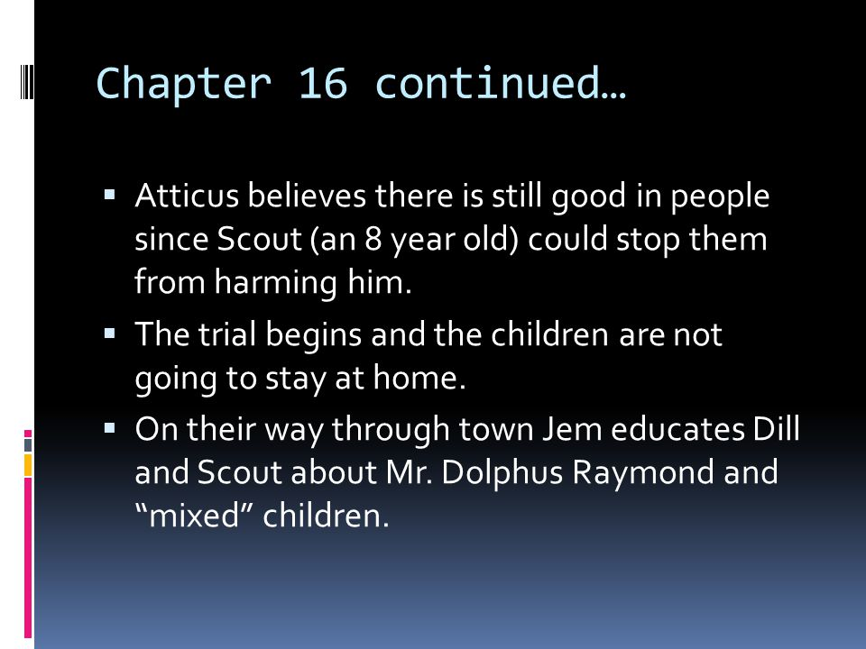 Chapter 16 continued… Atticus believes there is still good in people since Scout (an 8 year old) could stop them from harming him.