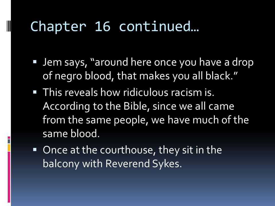 Chapter 16 continued… Jem says, around here once you have a drop of negro blood, that makes you all black.