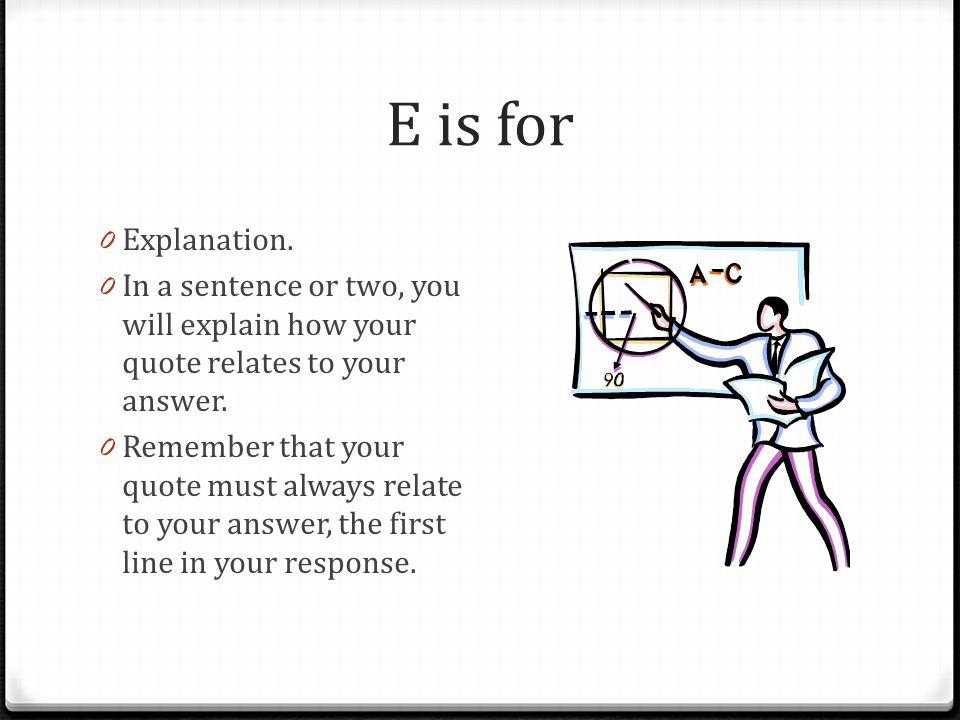 E is for Explanation. In a sentence or two, you will explain how your quote relates to your answer.