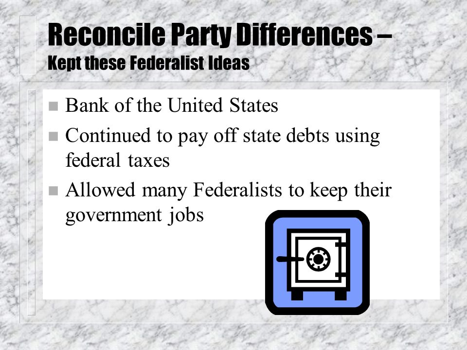 Reconcile Party Differences – Kept these Federalist Ideas