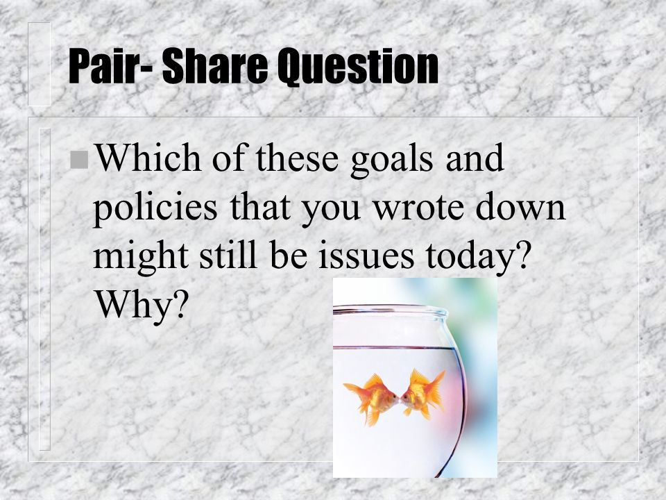 Pair- Share Question Which of these goals and policies that you wrote down might still be issues today.