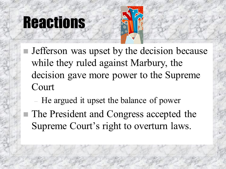 Reactions Jefferson was upset by the decision because while they ruled against Marbury, the decision gave more power to the Supreme Court.