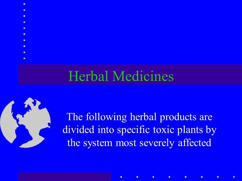 Herbal Medicines The following herbal products are divided into specific toxic plants by the system most severely affected.