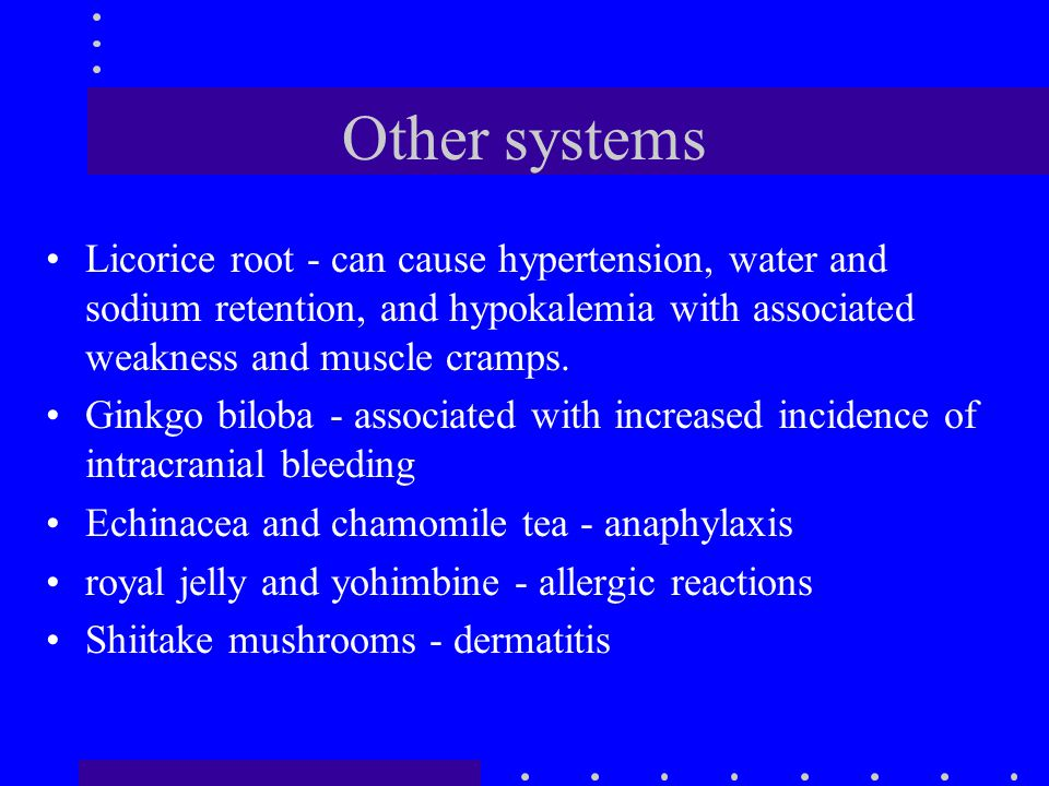Other systems Licorice root - can cause hypertension, water and sodium retention, and hypokalemia with associated weakness and muscle cramps.
