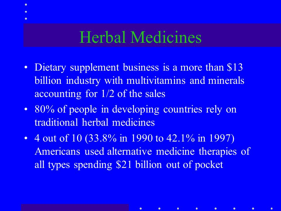 Herbal Medicines Dietary supplement business is a more than $13 billion industry with multivitamins and minerals accounting for 1/2 of the sales.