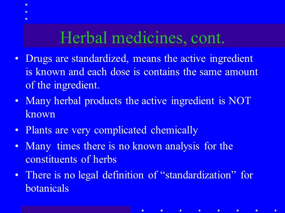 Herbal medicines, cont. Drugs are standardized, means the active ingredient is known and each dose is contains the same amount of the ingredient.