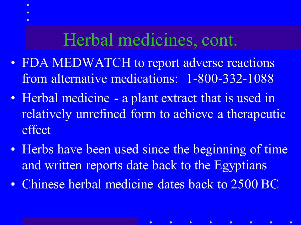 Herbal medicines, cont. FDA MEDWATCH to report adverse reactions from alternative medications: 1-800-332-1088.