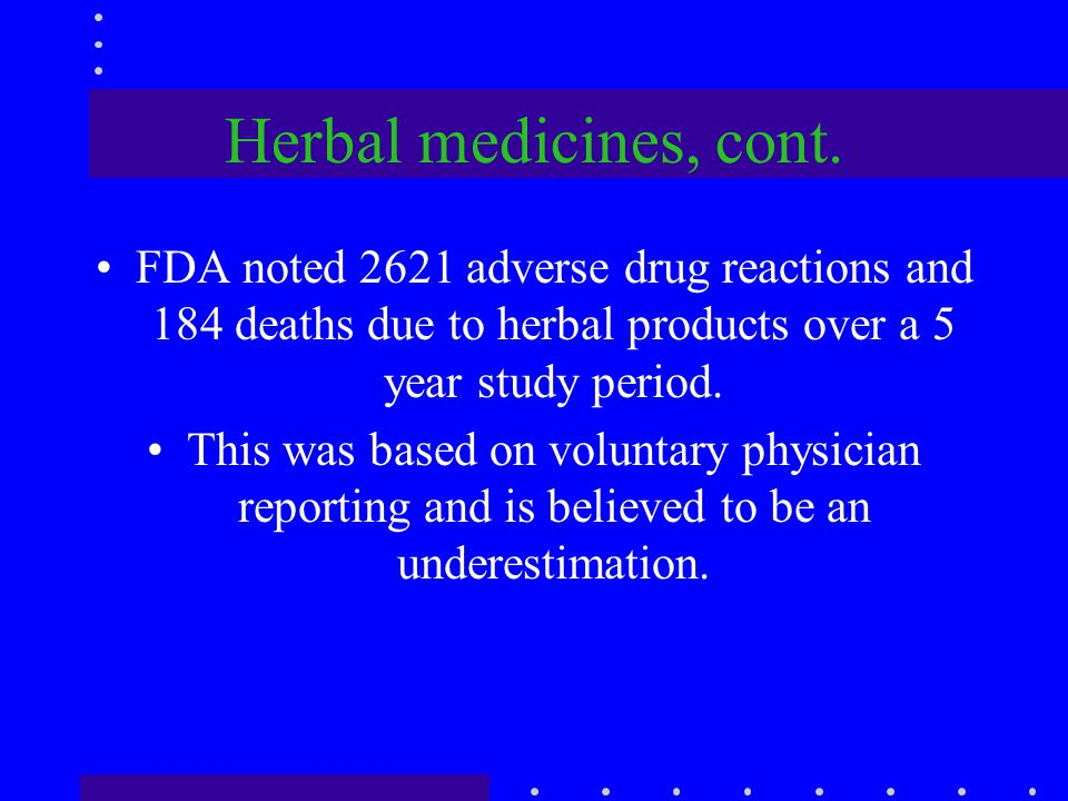 Herbal medicines, cont. FDA noted 2621 adverse drug reactions and 184 deaths due to herbal products over a 5 year study period.