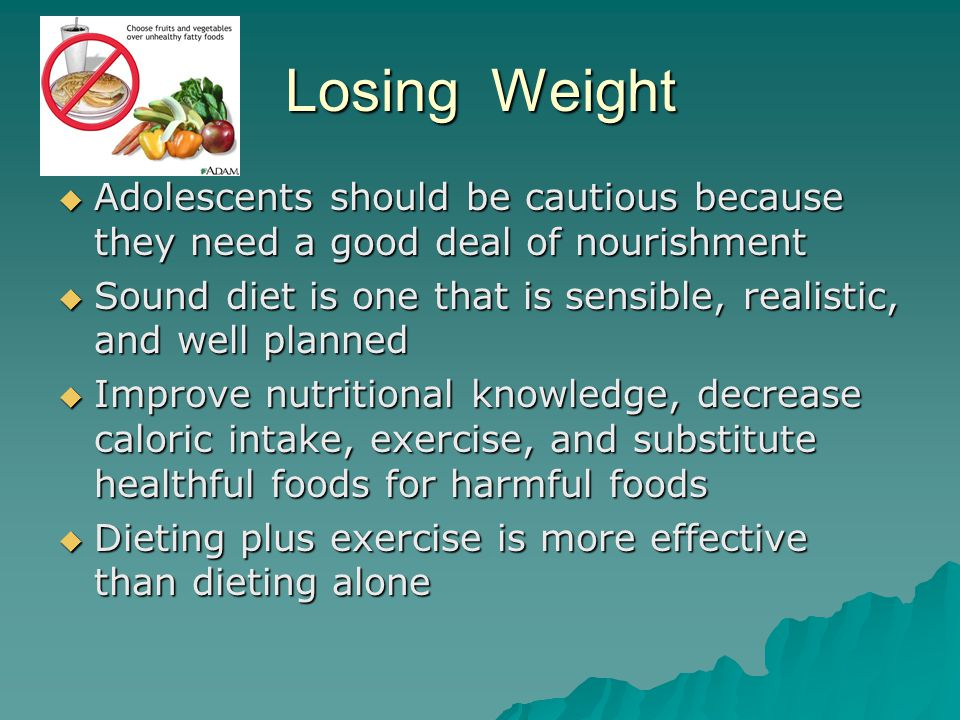 Losing Weight Adolescents should be cautious because they need a good deal of nourishment.