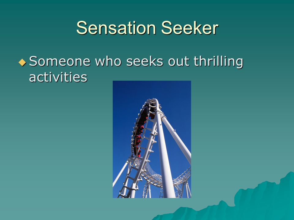 Sensation Seeker Someone who seeks out thrilling activities