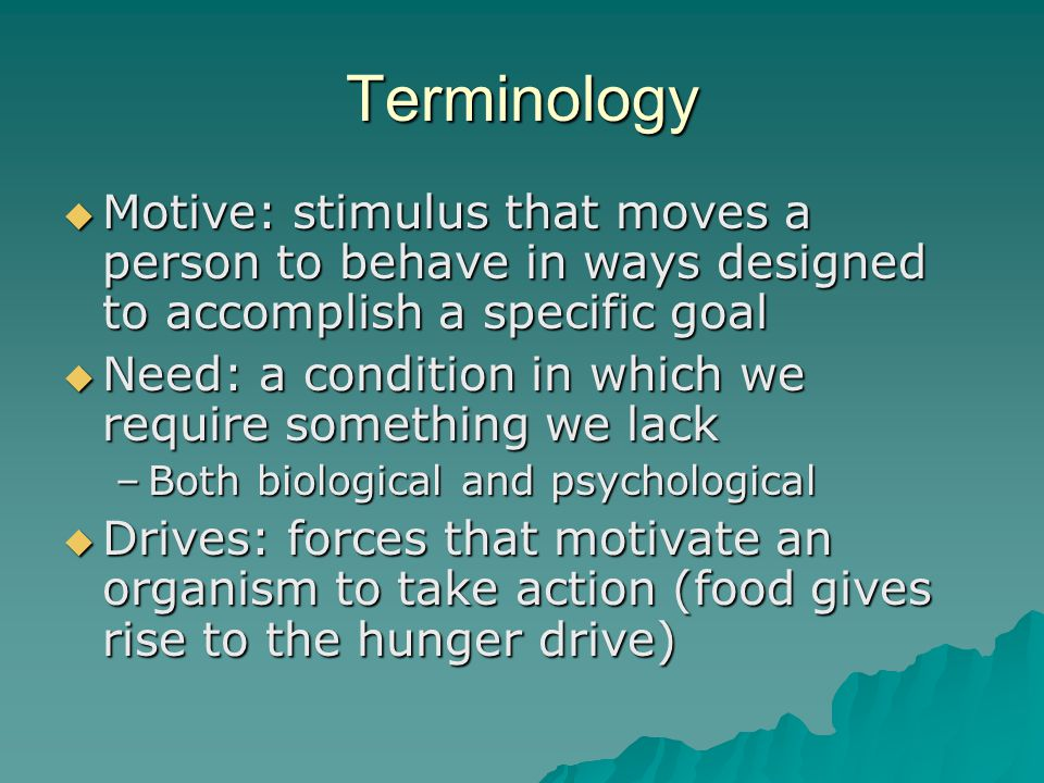Terminology Motive: stimulus that moves a person to behave in ways designed to accomplish a specific goal.