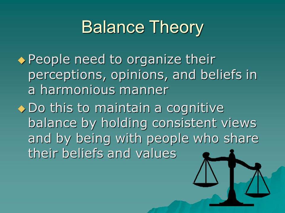 Balance Theory People need to organize their perceptions, opinions, and beliefs in a harmonious manner.