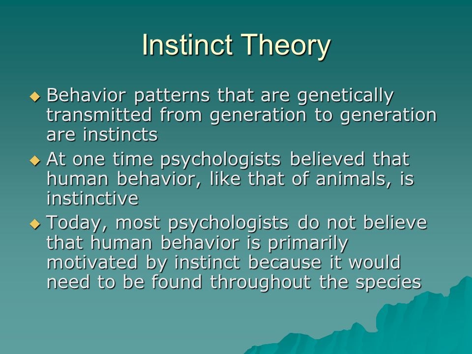 Instinct Theory Behavior patterns that are genetically transmitted from generation to generation are instincts.
