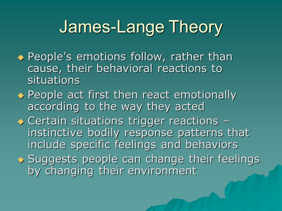 James-Lange Theory People's emotions follow, rather than cause, their behavioral reactions to situations.