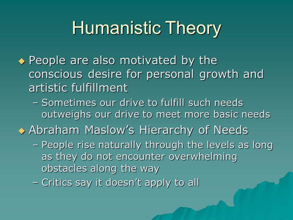 Humanistic Theory People are also motivated by the conscious desire for personal growth and artistic fulfillment.