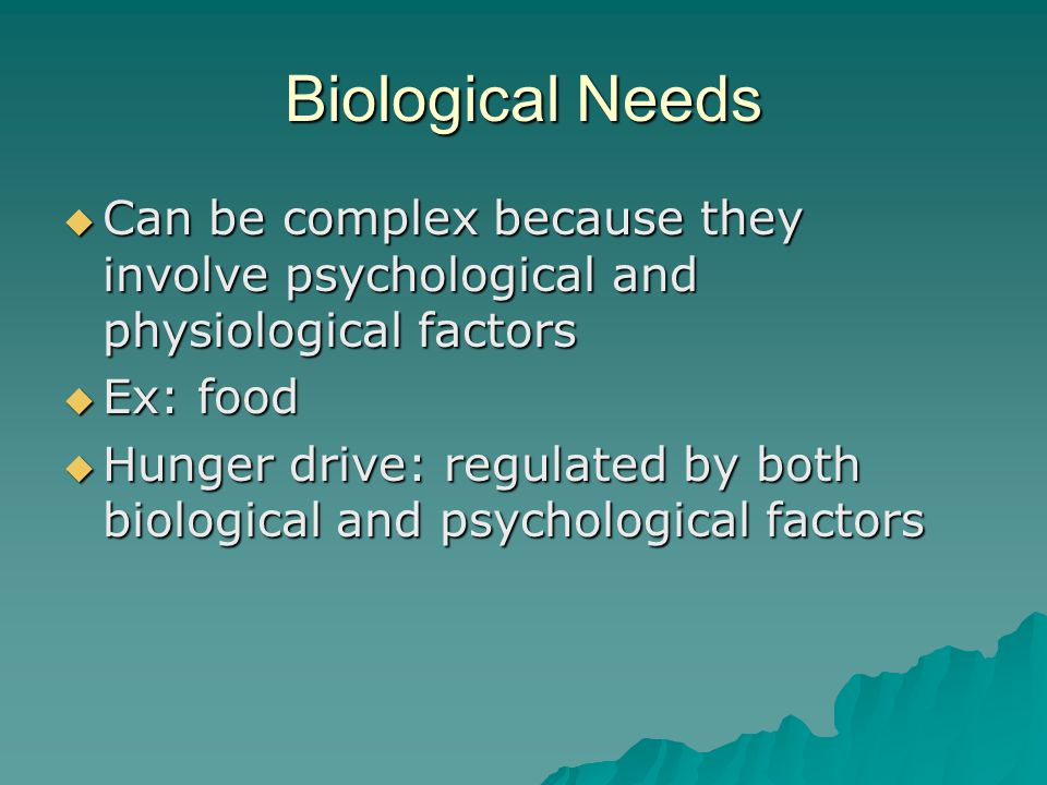 Biological Needs Can be complex because they involve psychological and physiological factors. Ex: food.