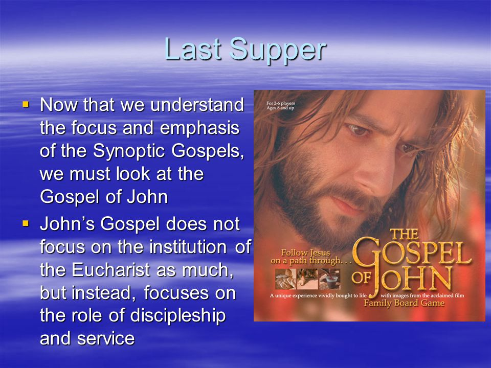 Last Supper Now that we understand the focus and emphasis of the Synoptic Gospels, we must look at the Gospel of John.