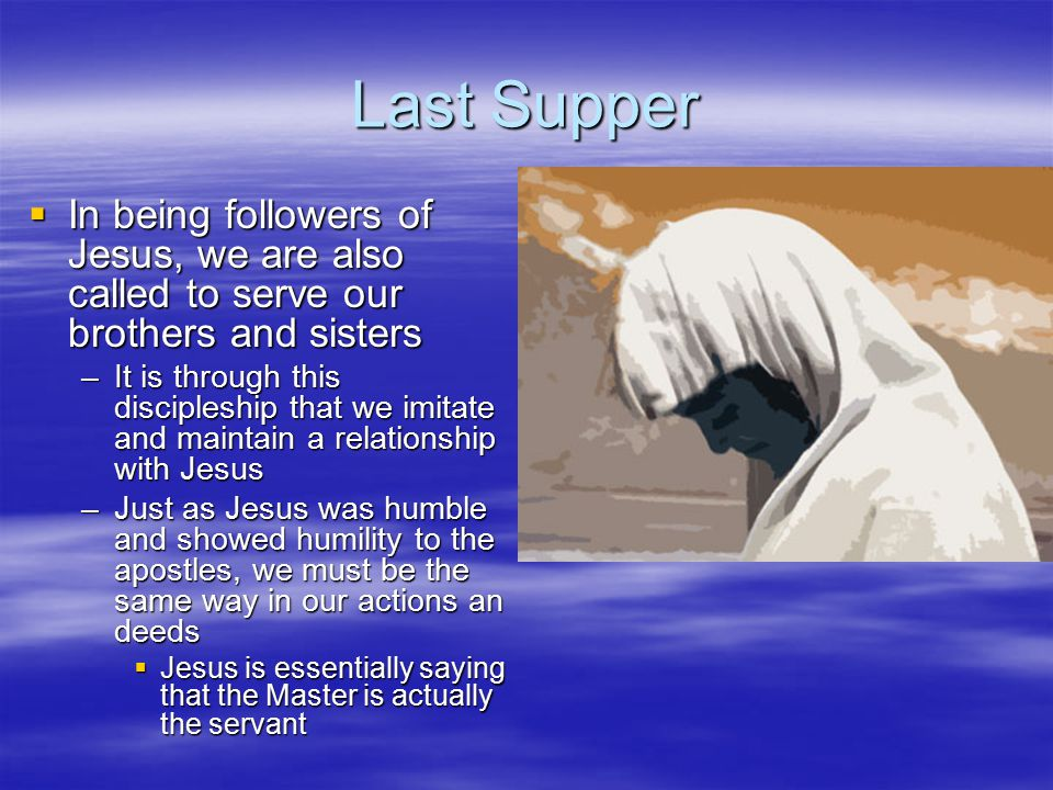 Last Supper In being followers of Jesus, we are also called to serve our brothers and sisters.