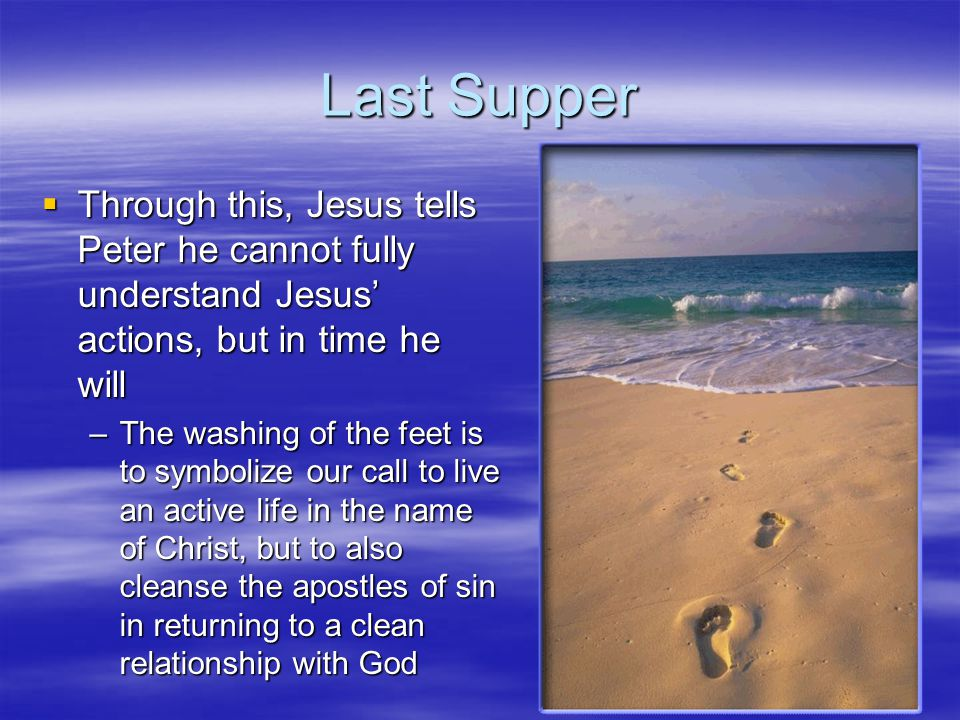 Last Supper Through this, Jesus tells Peter he cannot fully understand Jesus' actions, but in time he will.