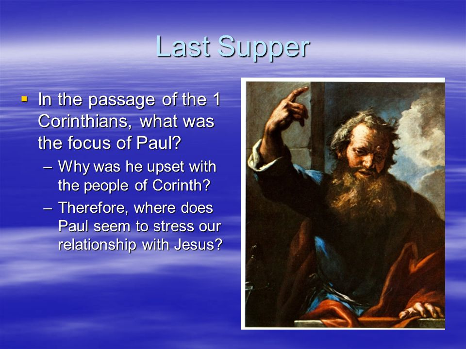 Last Supper In the passage of the 1 Corinthians, what was the focus of Paul Why was he upset with the people of Corinth