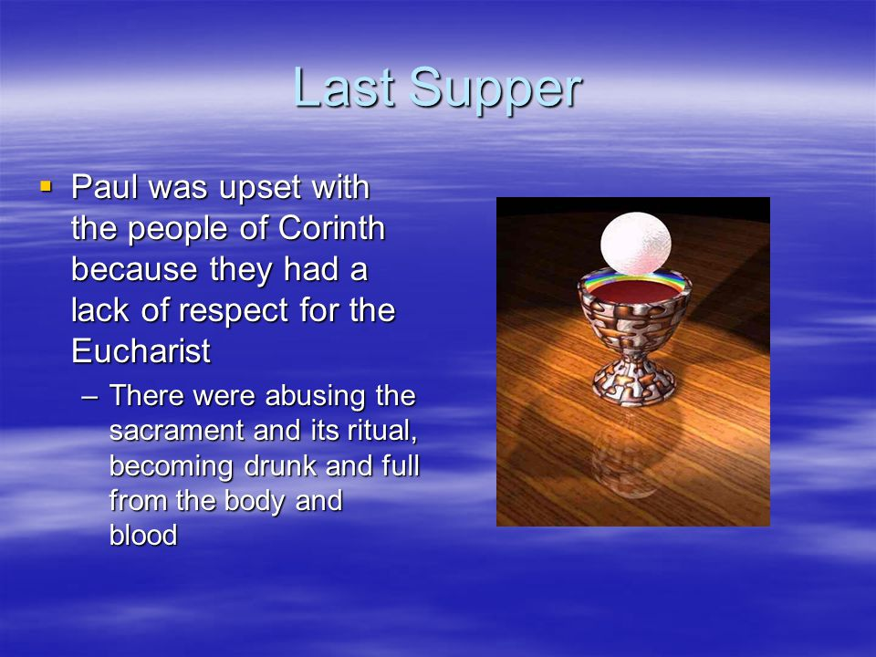 Last Supper Paul was upset with the people of Corinth because they had a lack of respect for the Eucharist.