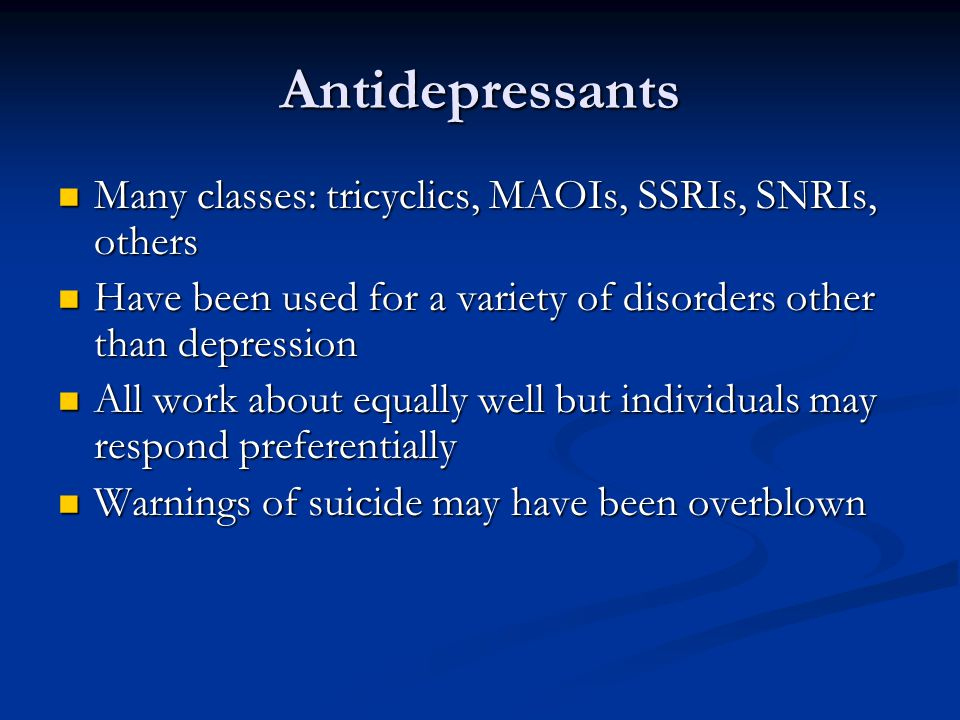 Antidepressants Many classes: tricyclics, MAOIs, SSRIs, SNRIs, others