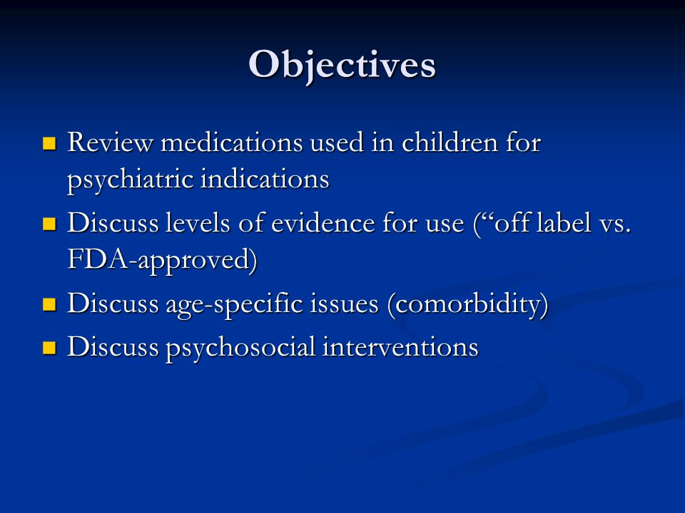 Objectives Review medications used in children for psychiatric indications. Discuss levels of evidence for use ( off label vs. FDA-approved)