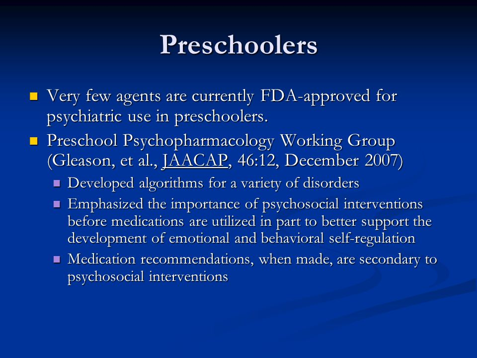 Preschoolers Very few agents are currently FDA-approved for psychiatric use in preschoolers.