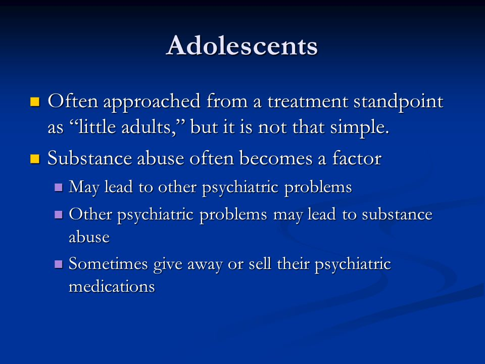Adolescents Often approached from a treatment standpoint as little adults, but it is not that simple.