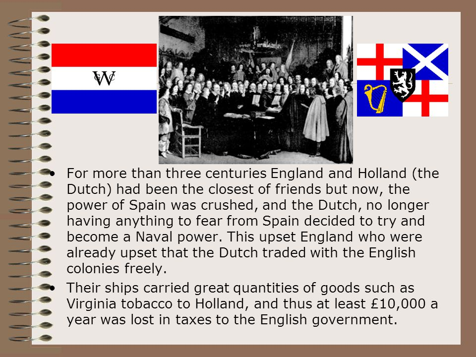 For more than three centuries England and Holland (the Dutch) had been the closest of friends but now, the power of Spain was crushed, and the Dutch, no longer having anything to fear from Spain decided to try and become a Naval power. This upset England who were already upset that the Dutch traded with the English colonies freely.