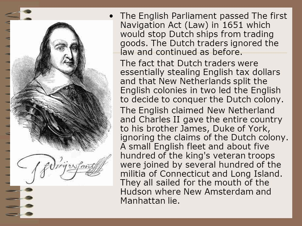 The English Parliament passed The first Navigation Act (Law) in 1651 which would stop Dutch ships from trading goods. The Dutch traders ignored the law and continued as before.