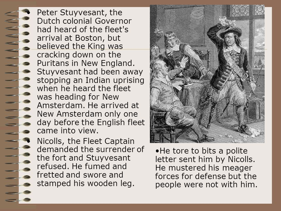 Peter Stuyvesant, the Dutch colonial Governor had heard of the fleet s arrival at Boston, but believed the King was cracking down on the Puritans in New England. Stuyvesant had been away stopping an Indian uprising when he heard the fleet was heading for New Amsterdam. He arrived at New Amsterdam only one day before the English fleet came into view.