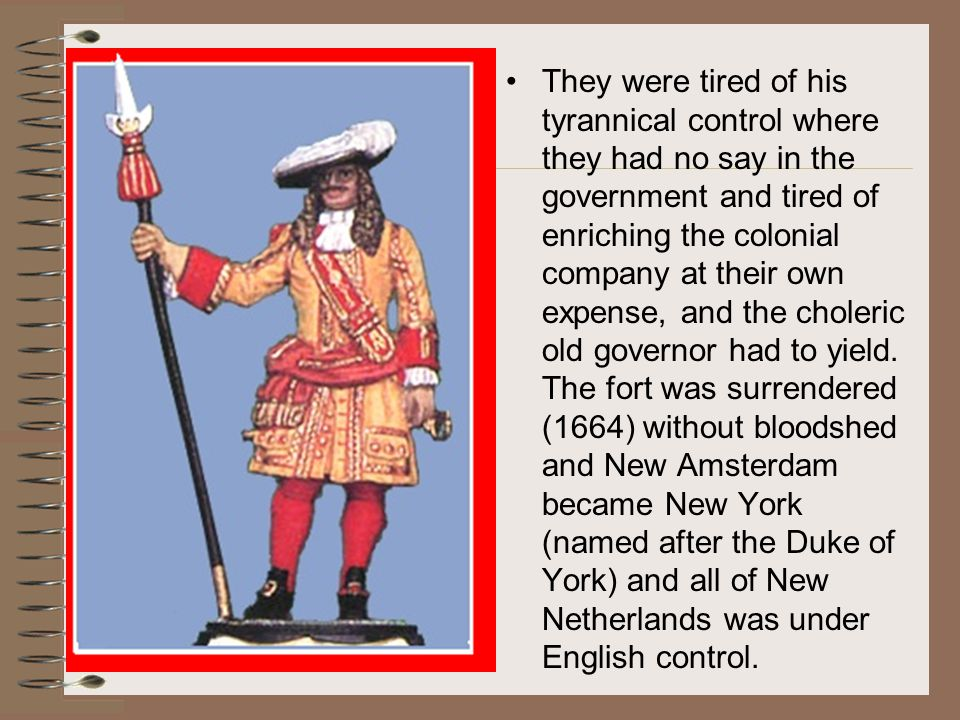 They were tired of his tyrannical control where they had no say in the government and tired of enriching the colonial company at their own expense, and the choleric old governor had to yield.