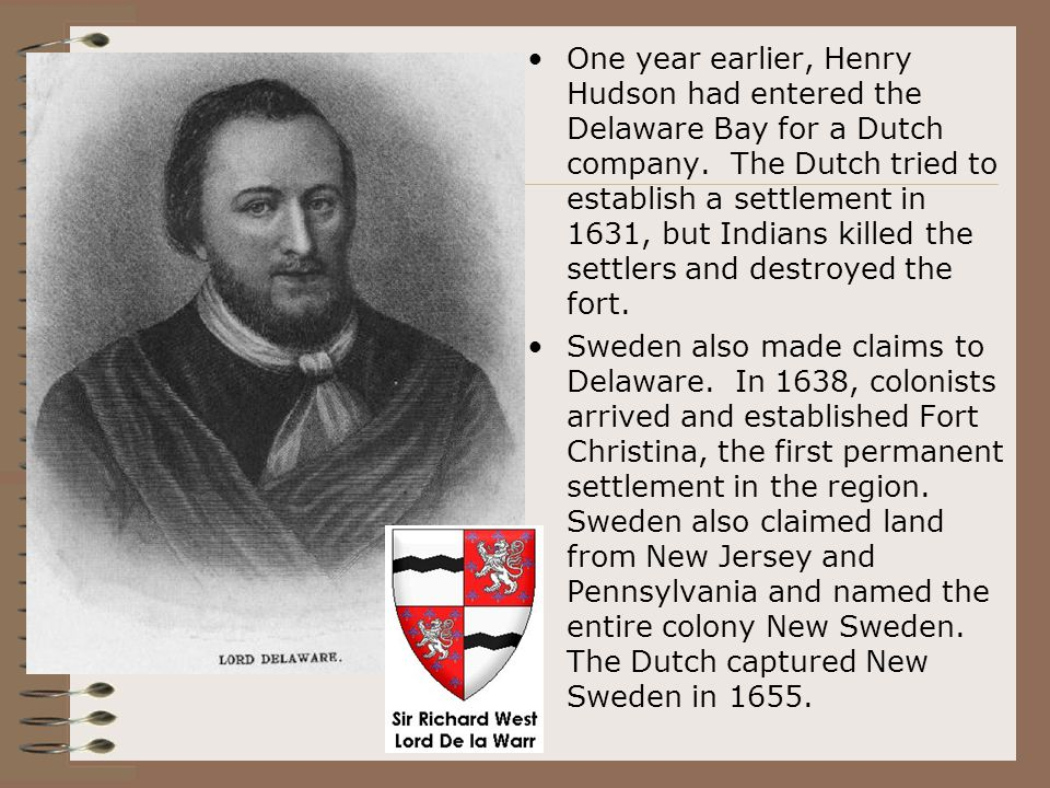 One year earlier, Henry Hudson had entered the Delaware Bay for a Dutch company. The Dutch tried to establish a settlement in 1631, but Indians killed the settlers and destroyed the fort.
