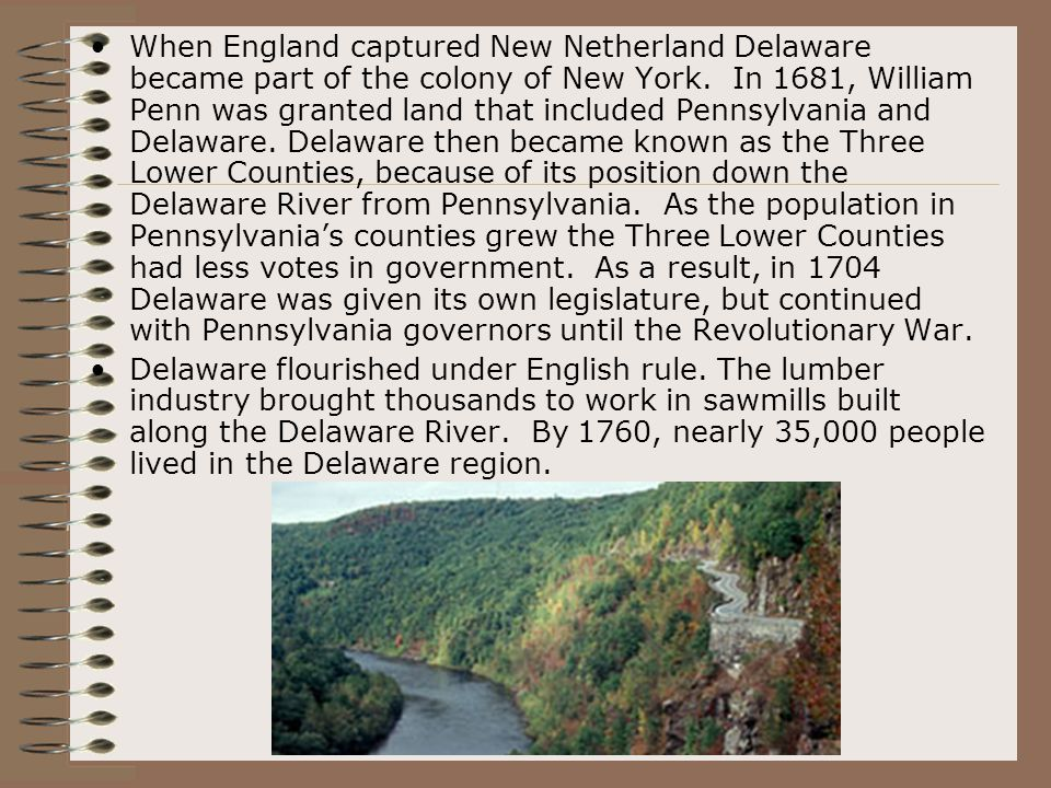 When England captured New Netherland Delaware became part of the colony of New York. In 1681, William Penn was granted land that included Pennsylvania and Delaware. Delaware then became known as the Three Lower Counties, because of its position down the Delaware River from Pennsylvania. As the population in Pennsylvania's counties grew the Three Lower Counties had less votes in government. As a result, in 1704 Delaware was given its own legislature, but continued with Pennsylvania governors until the Revolutionary War.