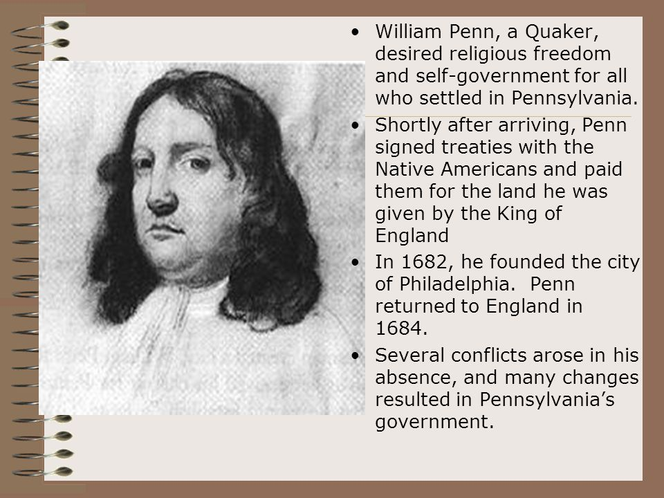 William Penn, a Quaker, desired religious freedom and self-government for all who settled in Pennsylvania.