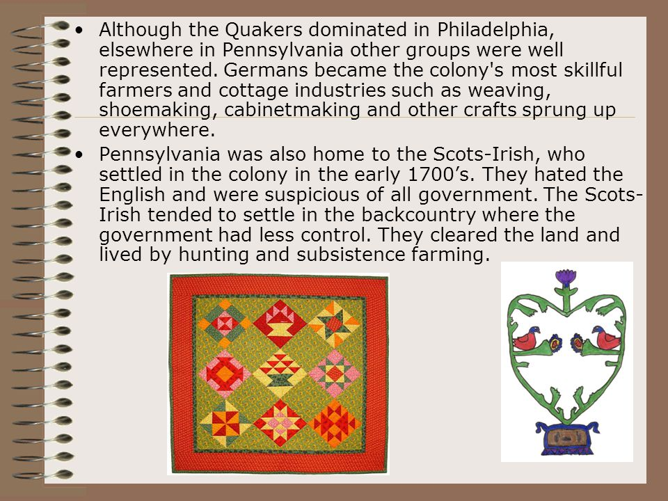 Although the Quakers dominated in Philadelphia, elsewhere in Pennsylvania other groups were well represented. Germans became the colony s most skillful farmers and cottage industries such as weaving, shoemaking, cabinetmaking and other crafts sprung up everywhere.