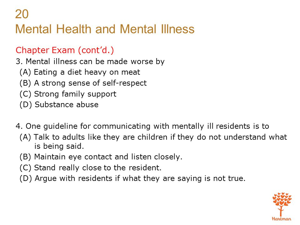 Chapter Exam (cont'd.) 3. Mental illness can be made worse by