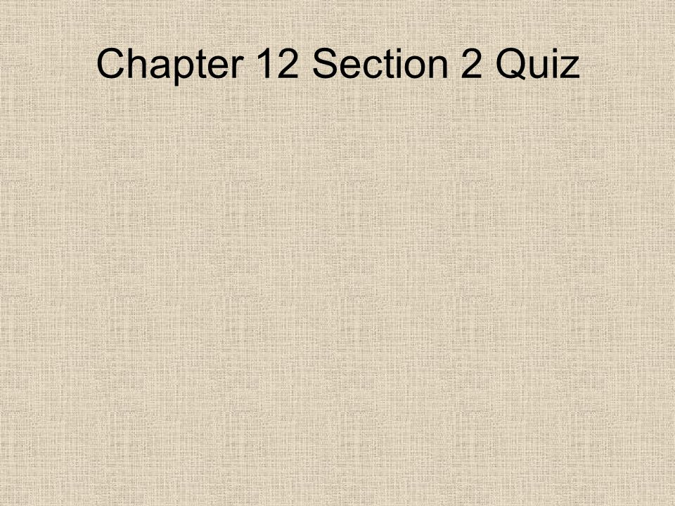 Chapter 12 Section 2 Quiz