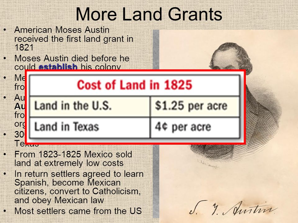 More Land Grants American Moses Austin received the first land grant in 1821. Moses Austin died before he could establish his colony.