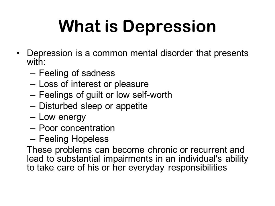 What is Depression Depression is a common mental disorder that presents with: Feeling of sadness. Loss of interest or pleasure.