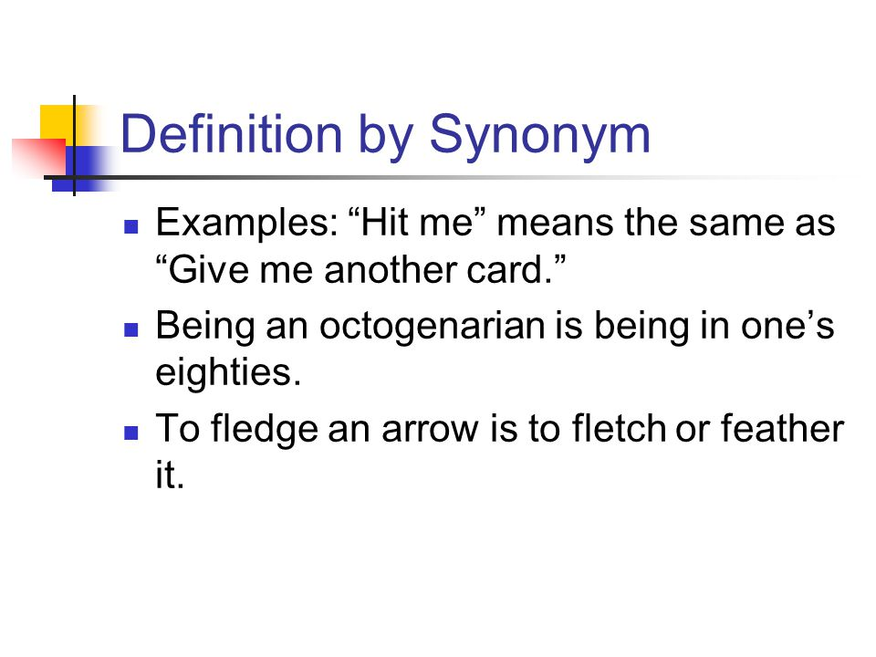 Definition by Synonym Examples: Hit me means the same as Give me another card. Being an octogenarian is being in one's eighties.