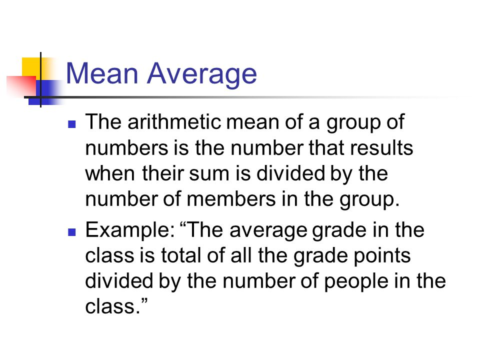 Mean Average The arithmetic mean of a group of numbers is the number that results when their sum is divided by the number of members in the group.